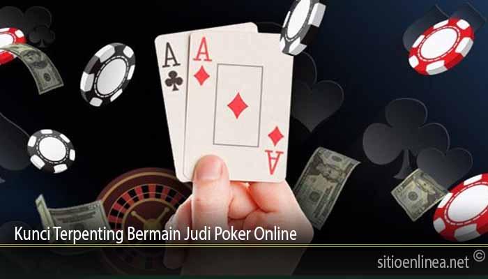 Kunci Terpenting Bermain Judi Poker Online