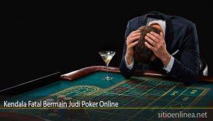 Kendala Fatal Bermain Judi Poker Online